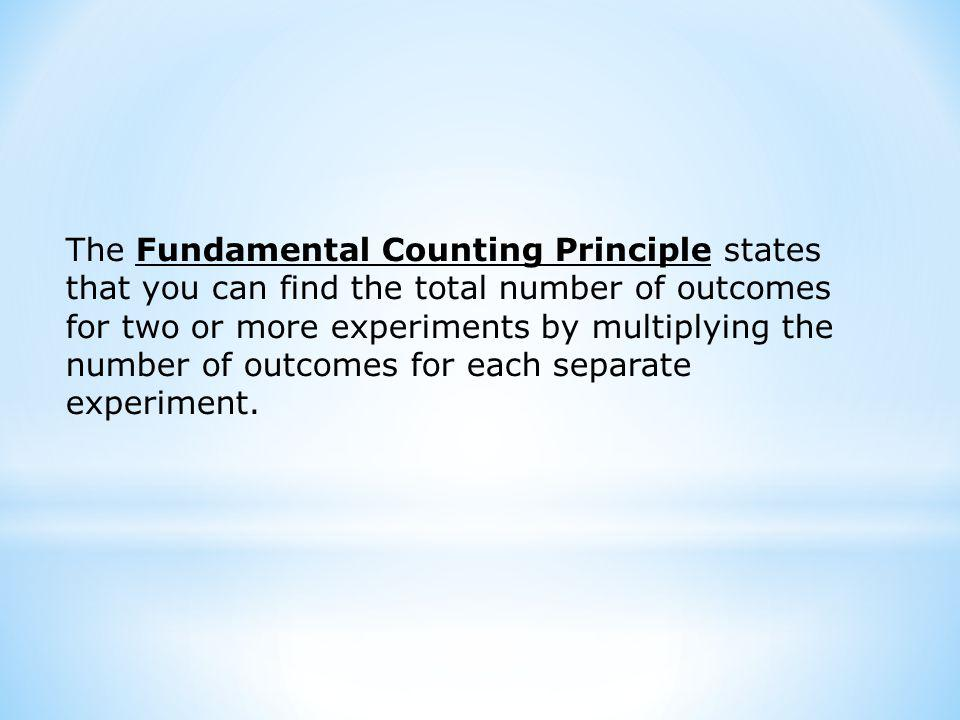 The Fundamental Counting Principle states that you can find the total number of outcomes for two or more experiments by multiplying the number of outcomes for each separate experiment.