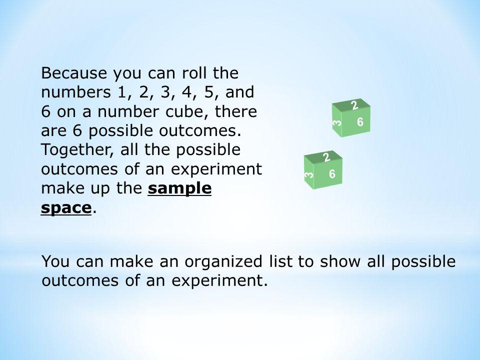 3 2 6 3 2 6 Because you can roll the numbers 1, 2, 3, 4, 5, and 6 on a number cube, there are 6 possible outcomes.