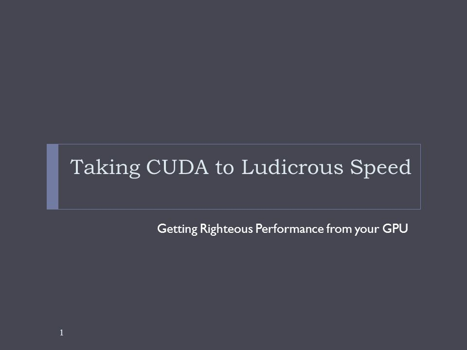 Taking CUDA to Ludicrous Speed Getting Righteous Performance from your GPU 1
