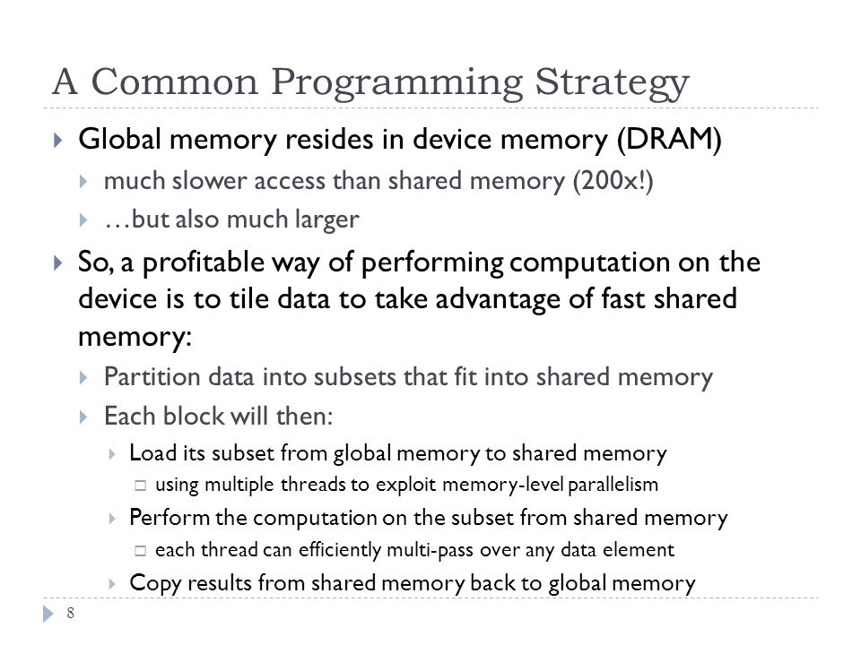 A Common Programming Strategy 8 Global memory resides in device memory (DRAM) much slower access than shared memory (200x!) …but also much larger So, a profitable way of performing computation on the device is to tile data to take advantage of fast shared memory: Partition data into subsets that fit into shared memory Each block will then: Load its subset from global memory to shared memory using multiple threads to exploit memory-level parallelism Perform the computation on the subset from shared memory each thread can efficiently multi-pass over any data element Copy results from shared memory back to global memory