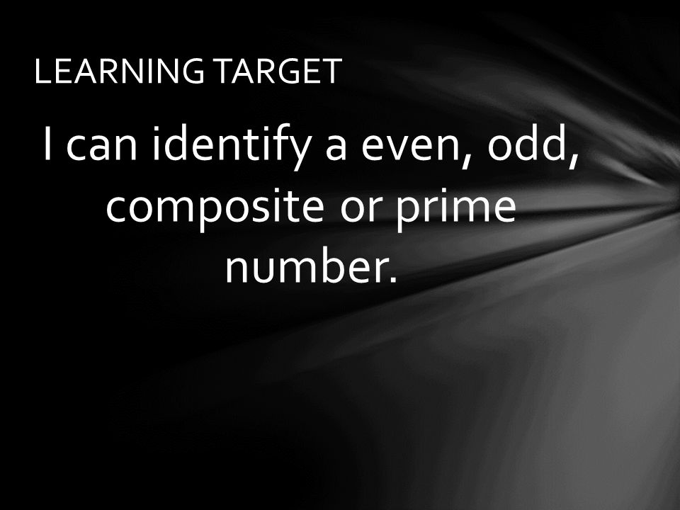 I can identify a even, odd, composite or prime number. LEARNING TARGET
