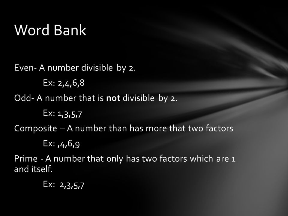 Even- A number divisible by 2. Ex: 2,4,6,8 Odd- A number that is not divisible by 2.