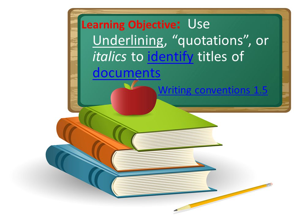 Learning Objective : Use Underlining, quotations, or italics to identify titles of documentsidentify documents Writing conventions 1.5