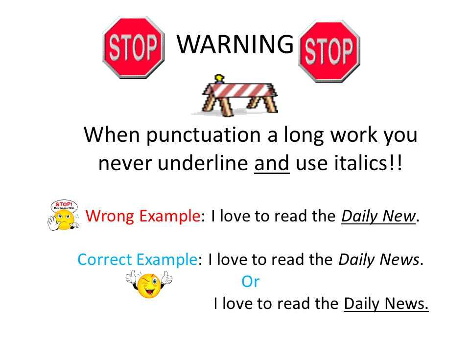 WARNING When punctuation a long work you never underline and use italics!.