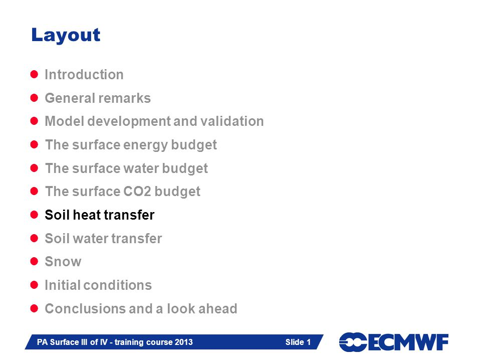 Slide 1 PA Surface III of IV - training course 2013 Slide 1 Introduction General remarks Model development and validation The surface energy budget The surface water budget The surface CO2 budget Soil heat transfer Soil water transfer Snow Initial conditions Conclusions and a look ahead Layout