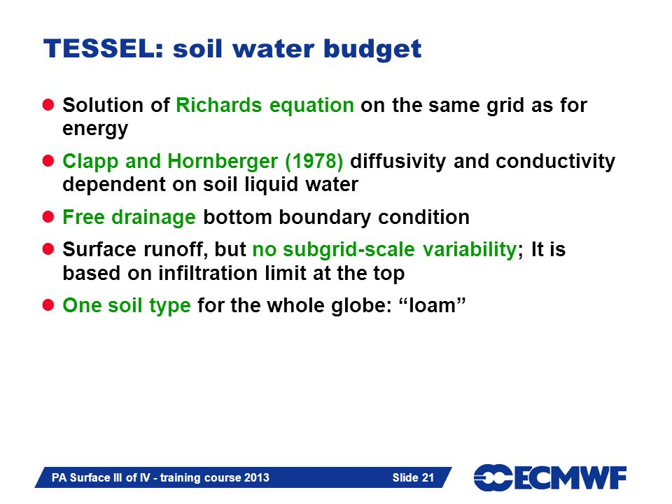 Slide 21 PA Surface III of IV - training course 2013 Slide 21 TESSEL: soil water budget Solution of Richards equation on the same grid as for energy Clapp and Hornberger (1978) diffusivity and conductivity dependent on soil liquid water Free drainage bottom boundary condition Surface runoff, but no subgrid-scale variability; It is based on infiltration limit at the top One soil type for the whole globe: loam