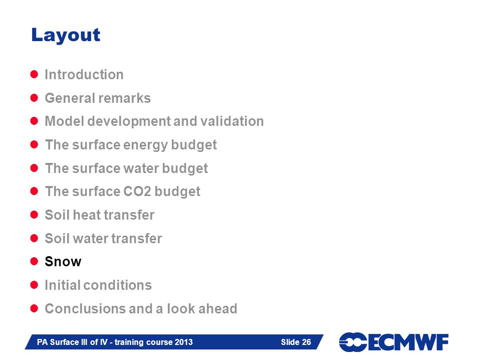 Slide 26 PA Surface III of IV - training course 2013 Slide 26 Introduction General remarks Model development and validation The surface energy budget The surface water budget The surface CO2 budget Soil heat transfer Soil water transfer Snow Initial conditions Conclusions and a look ahead Layout