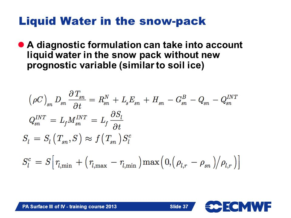 Slide 37 Liquid Water in the snow-pack A diagnostic formulation can take into account liquid water in the snow pack without new prognostic variable (similar to soil ice) Slide 37 PA Surface III of IV - training course 2013