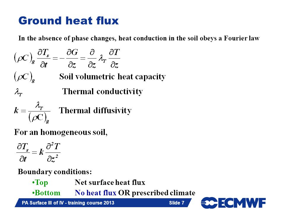 Slide 7 PA Surface III of IV - training course 2013 Slide 7 Ground heat flux In the absence of phase changes, heat conduction in the soil obeys a Fourier law Boundary conditions: TopNet surface heat flux BottomNo heat flux OR prescribed climate