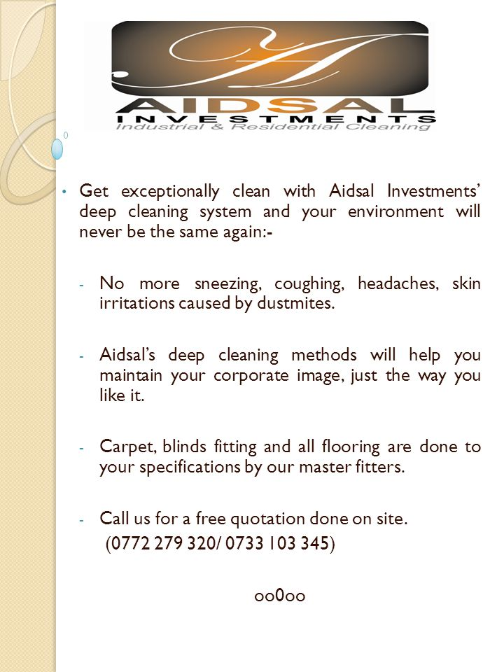 Get exceptionally clean with Aidsal Investments deep cleaning system and your environment will never be the same again:- - No more sneezing, coughing, headaches, skin irritations caused by dustmites.