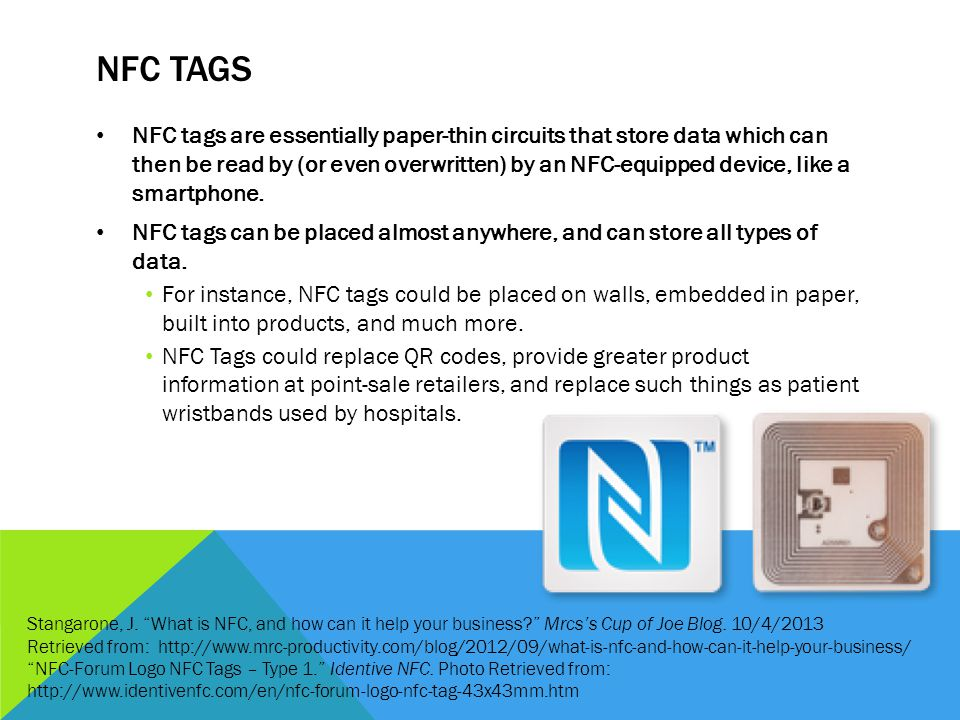 NFC TAGS NFC tags are essentially paper-thin circuits that store data which can then be read by (or even overwritten) by an NFC-equipped device, like a smartphone.