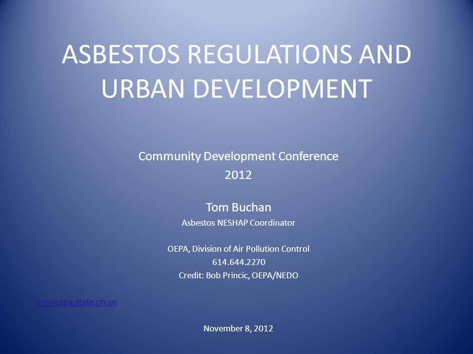 ASBESTOS REGULATIONS AND URBAN DEVELOPMENT Community Development Conference 2012 Tom Buchan Asbestos NESHAP Coordinator OEPA, Division of Air Pollution Control 614.644.2270 Credit: Bob Princic, OEPA/NEDO www.epa.state.oh.us November 8, 2012