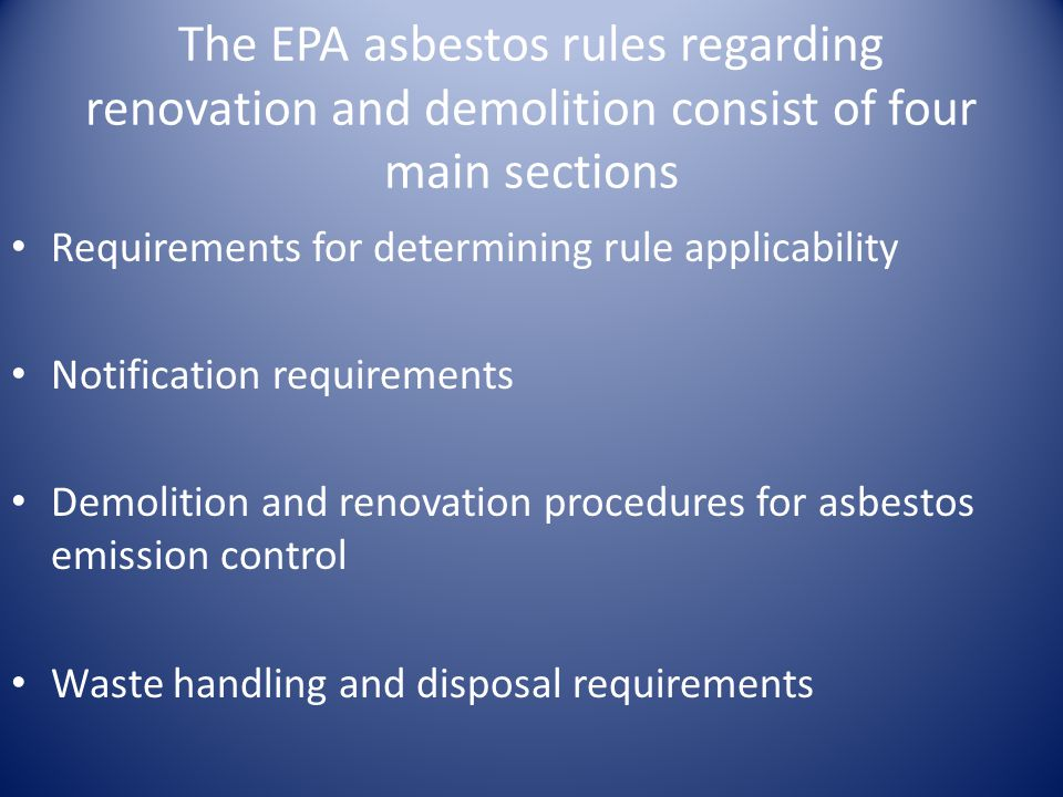 The EPA asbestos rules regarding renovation and demolition consist of four main sections Requirements for determining rule applicability Notification requirements Demolition and renovation procedures for asbestos emission control Waste handling and disposal requirements