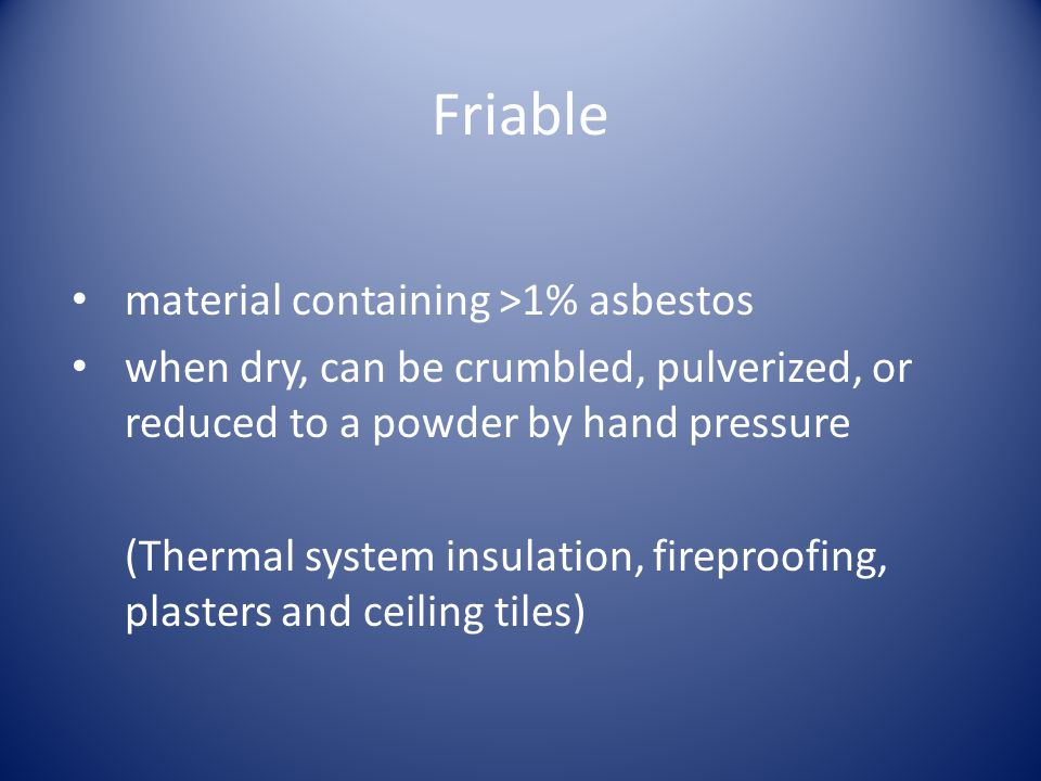 Friable material containing >1% asbestos when dry, can be crumbled, pulverized, or reduced to a powder by hand pressure (Thermal system insulation, fireproofing, plasters and ceiling tiles)