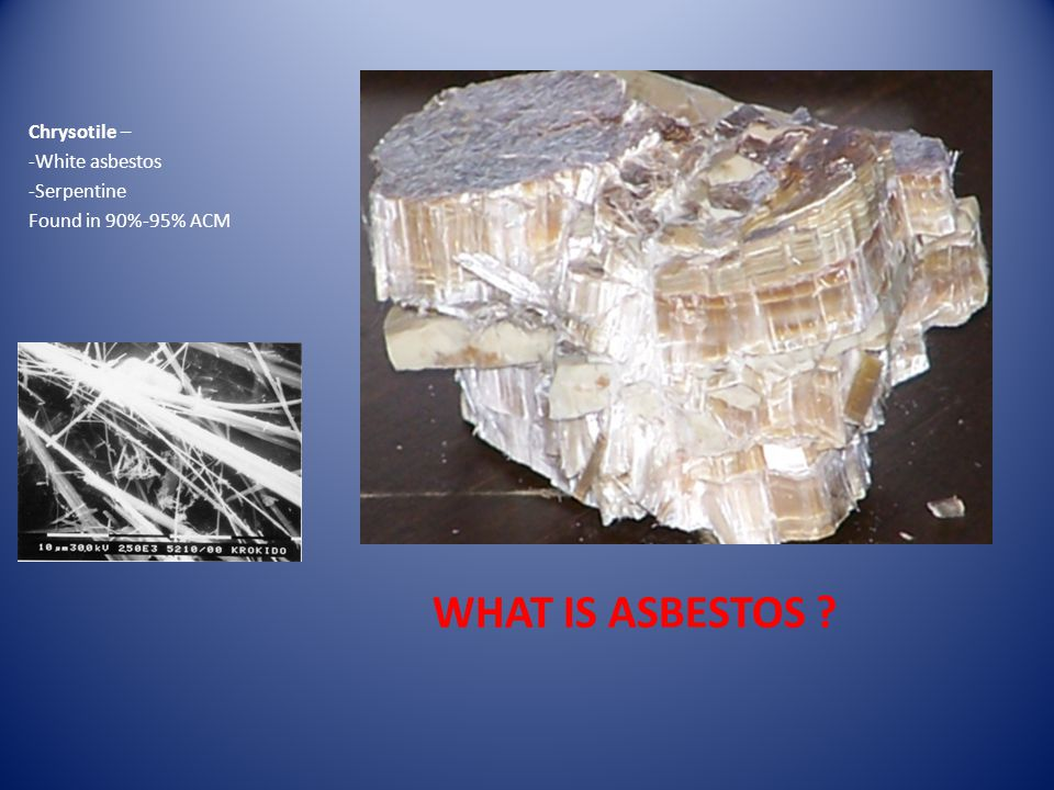WHAT IS ASBESTOS Chrysotile – -White asbestos -Serpentine Found in 90%-95% ACM