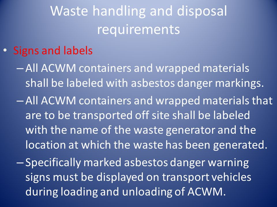 Waste handling and disposal requirements Signs and labels – All ACWM containers and wrapped materials shall be labeled with asbestos danger markings.
