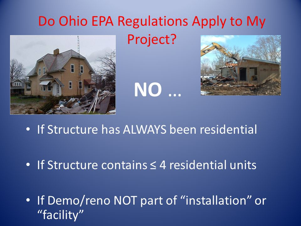 NO … If Structure has ALWAYS been residential If Structure contains 4 residential units If Demo/reno NOT part of installation or facility Do Ohio EPA Regulations Apply to My Project