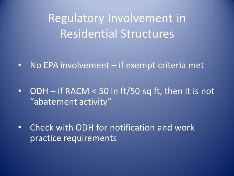 Regulatory Involvement in Residential Structures No EPA involvement – if exempt criteria met ODH – if RACM < 50 ln ft/50 sq ft, then it is not abatement activity Check with ODH for notification and work practice requirements