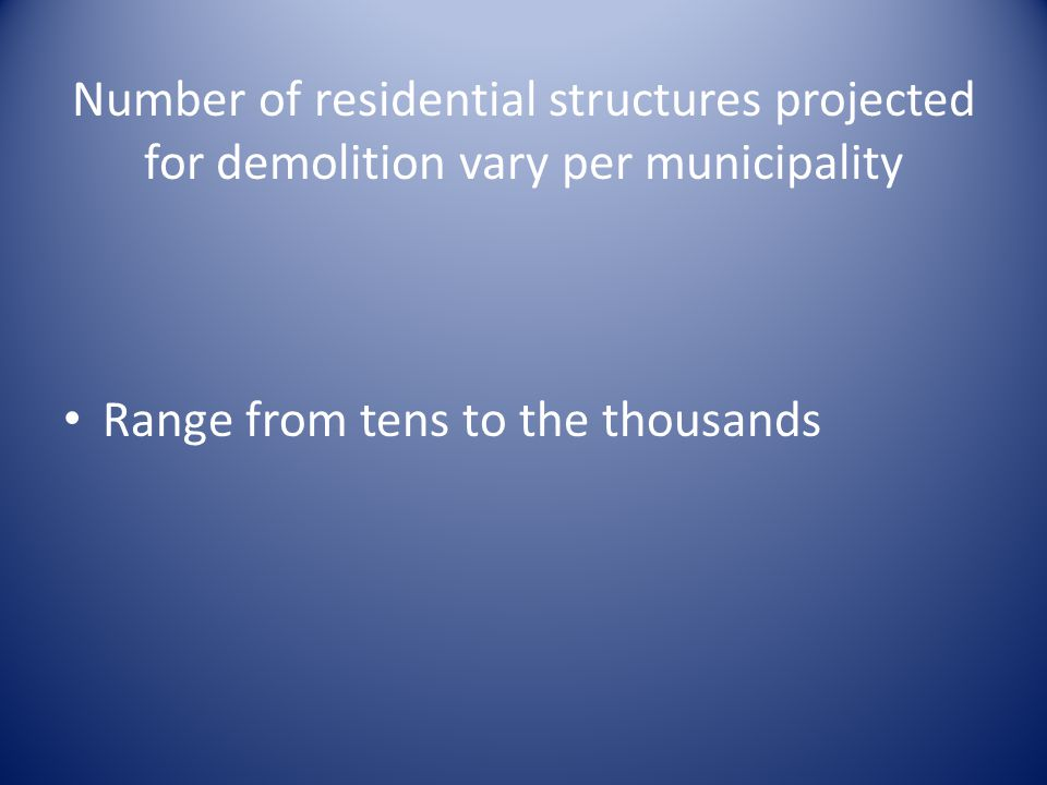 Number of residential structures projected for demolition vary per municipality Range from tens to the thousands