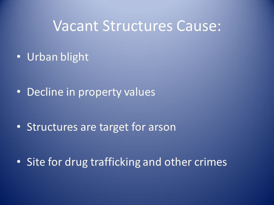 Vacant Structures Cause: Urban blight Decline in property values Structures are target for arson Site for drug trafficking and other crimes