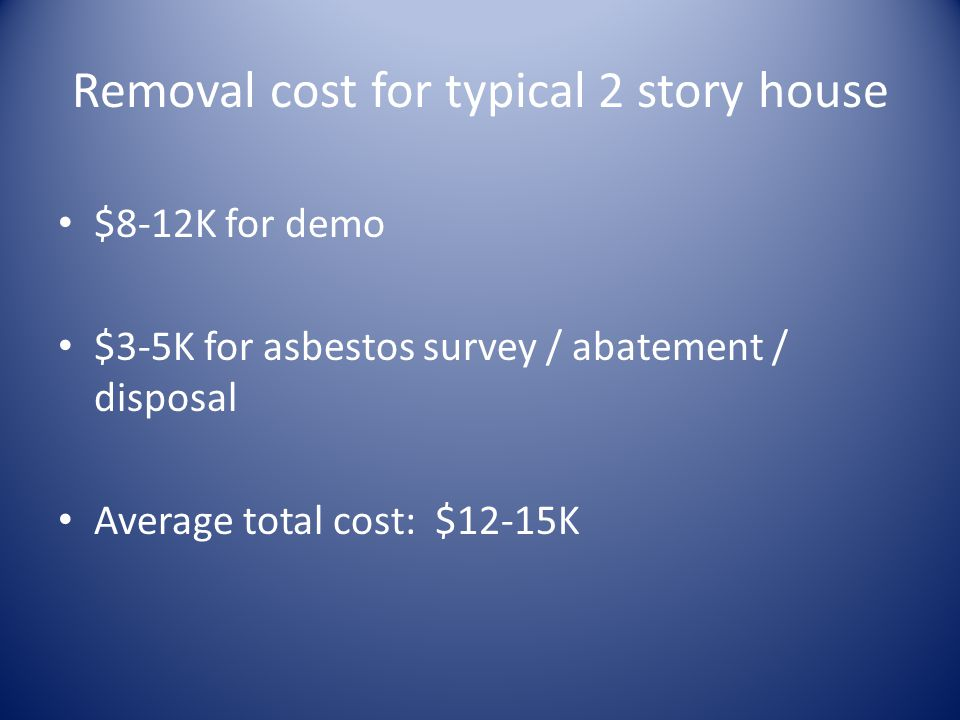 Removal cost for typical 2 story house $8-12K for demo $3-5K for asbestos survey / abatement / disposal Average total cost: $12-15K