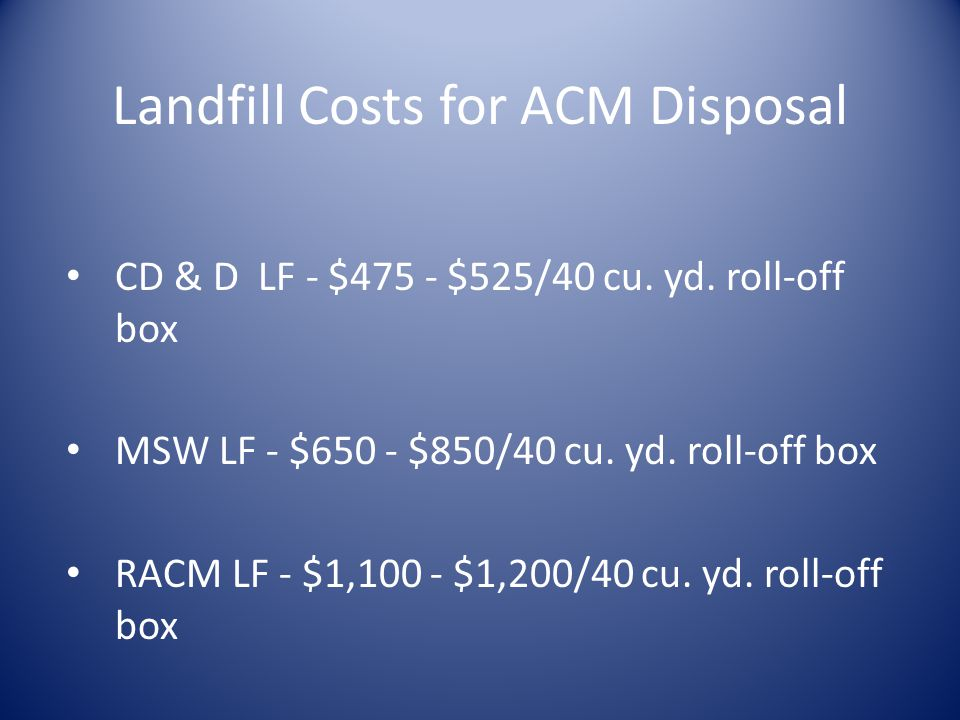 Landfill Costs for ACM Disposal CD & D LF - $475 - $525/40 cu.