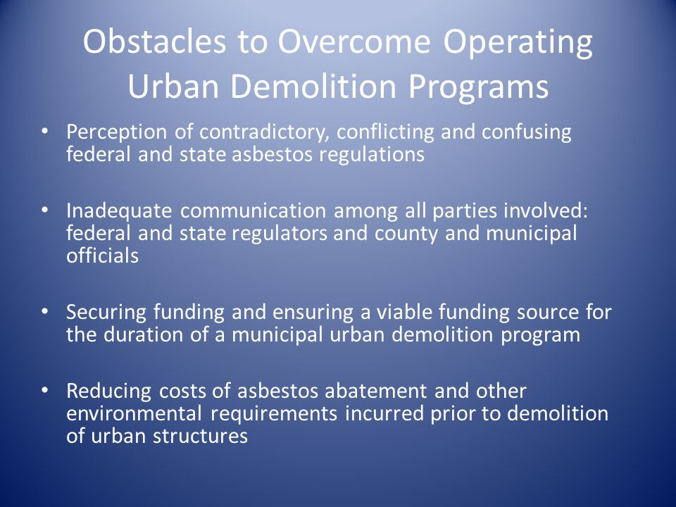 Obstacles to Overcome Operating Urban Demolition Programs Perception of contradictory, conflicting and confusing federal and state asbestos regulations Inadequate communication among all parties involved: federal and state regulators and county and municipal officials Securing funding and ensuring a viable funding source for the duration of a municipal urban demolition program Reducing costs of asbestos abatement and other environmental requirements incurred prior to demolition of urban structures
