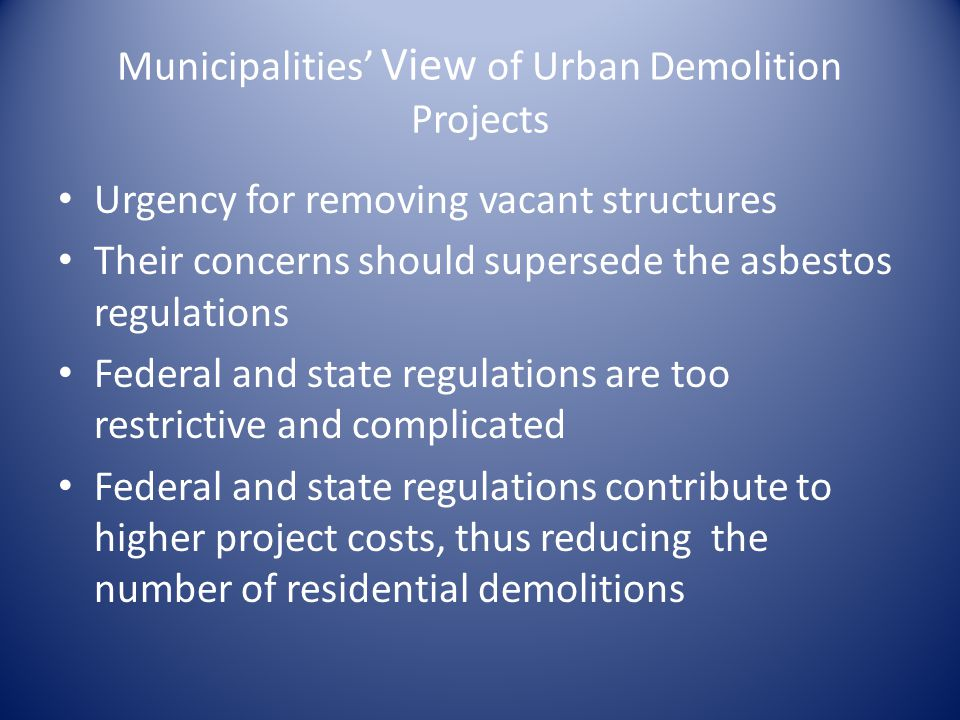 Municipalities View of Urban Demolition Projects Urgency for removing vacant structures Their concerns should supersede the asbestos regulations Federal and state regulations are too restrictive and complicated Federal and state regulations contribute to higher project costs, thus reducing the number of residential demolitions
