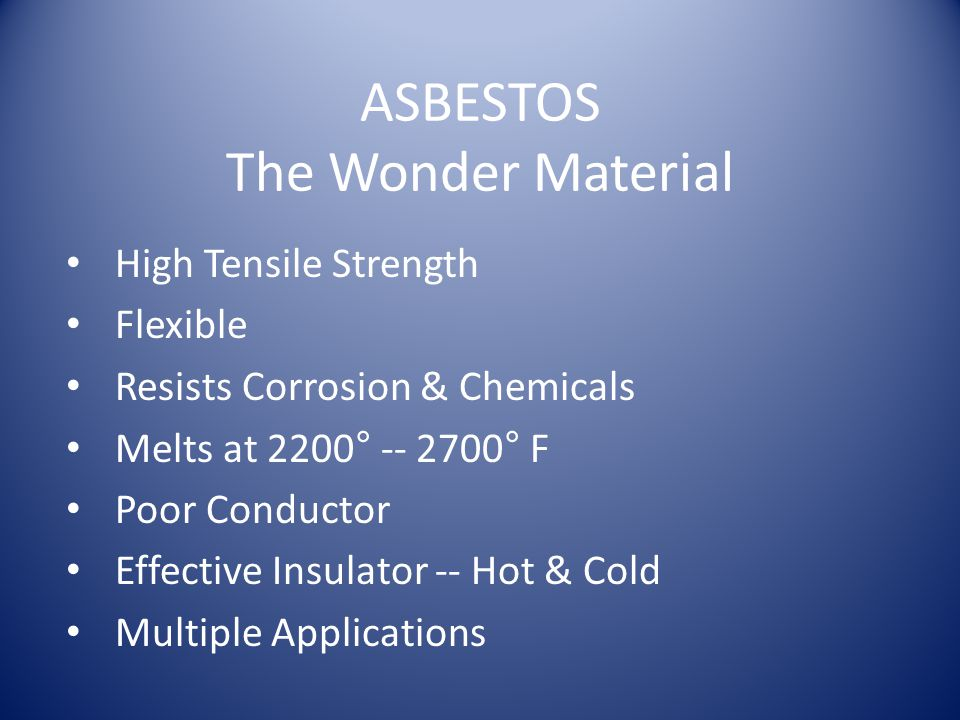 ASBESTOS The Wonder Material High Tensile Strength Flexible Resists Corrosion & Chemicals Melts at 2200° -- 2700° F Poor Conductor Effective Insulator -- Hot & Cold Multiple Applications