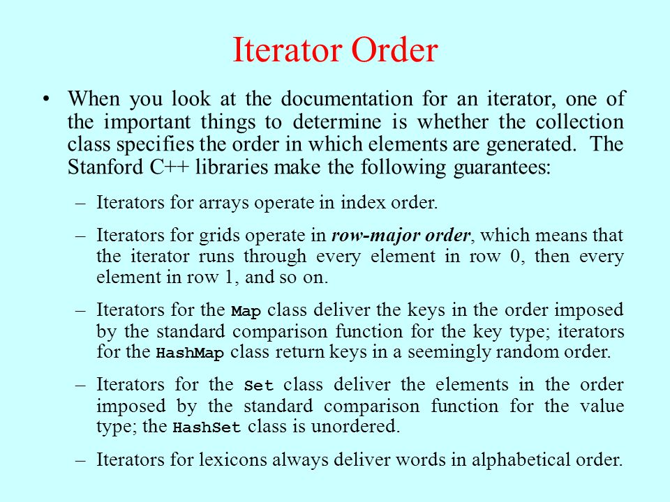 Iterator Order When you look at the documentation for an iterator, one of the important things to determine is whether the collection class specifies the order in which elements are generated.