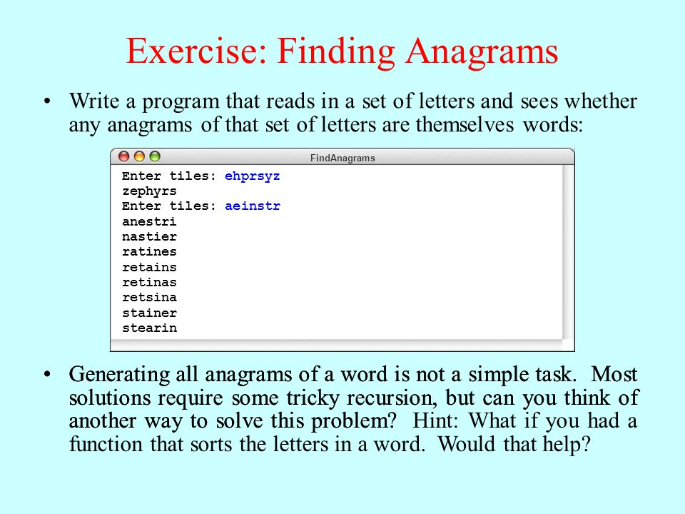 Write a program that reads in a set of letters and sees whether any anagrams of that set of letters are themselves words: FindAnagrams Enter tiles: ehprsyz zephyrs Enter tiles: aeinstr anestri nastier ratines retains retinas retsina stainer stearin Generating all anagrams of a word is not a simple task.