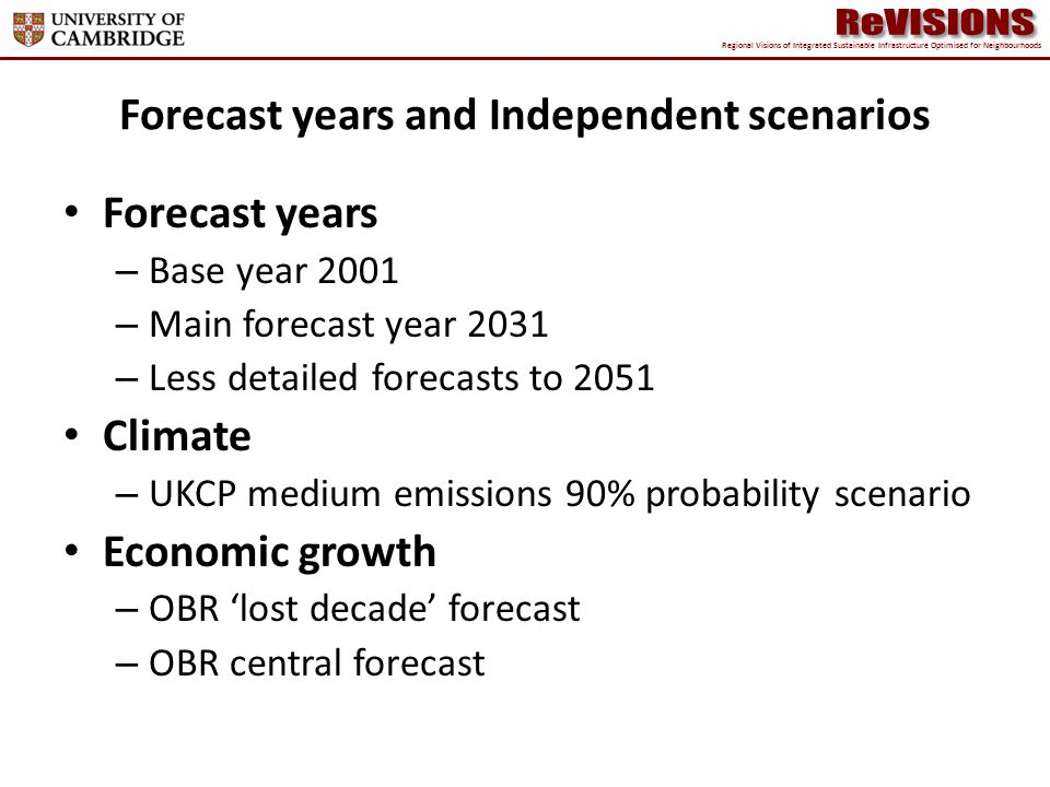 Forecast years and Independent scenarios Forecast years – Base year 2001 – Main forecast year 2031 – Less detailed forecasts to 2051 Climate – UKCP medium emissions 90% probability scenario Economic growth – OBR lost decade forecast – OBR central forecast Regional Visions of Integrated Sustainable Infrastructure Optimised for Neighbourhoods