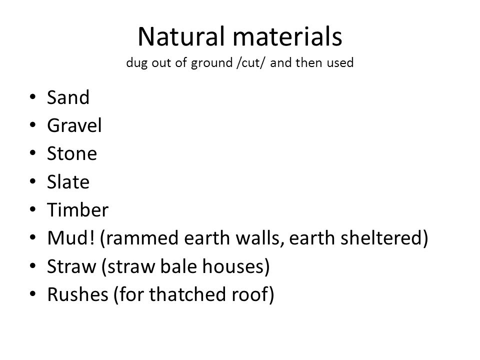 Natural materials dug out of ground /cut/ and then used Sand Gravel Stone Slate Timber Mud.