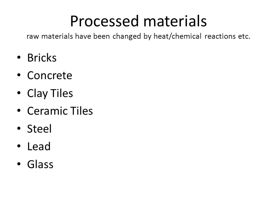 Processed materials raw materials have been changed by heat/chemical reactions etc.