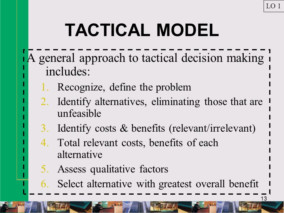 13 TACTICAL MODEL A general approach to tactical decision making includes: 1.Recognize, define the problem 2.Identify alternatives, eliminating those that are unfeasible 3.Identify costs & benefits (relevant/irrelevant) 4.Total relevant costs, benefits of each alternative 5.Assess qualitative factors 6.Select alternative with greatest overall benefit LO 1