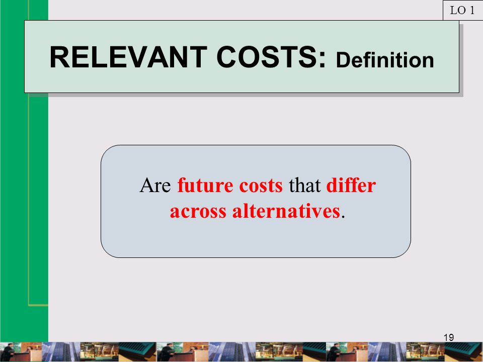 19 RELEVANT COSTS: Definition Are future costs that differ across alternatives. LO 1