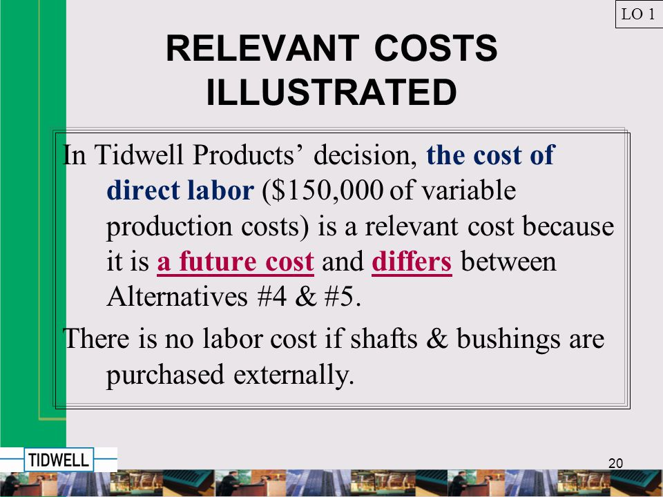 20 RELEVANT COSTS ILLUSTRATED In Tidwell Products decision, the cost of direct labor ($150,000 of variable production costs) is a relevant cost because it is a future cost and differs between Alternatives #4 & #5.