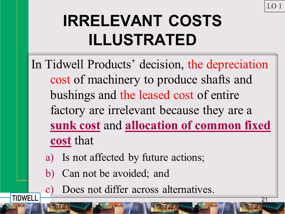 21 IRRELEVANT COSTS ILLUSTRATED In Tidwell Products decision, the depreciation cost of machinery to produce shafts and bushings and the leased cost of entire factory are irrelevant because they are a sunk cost and allocation of common fixed cost that a)Is not affected by future actions; b)Can not be avoided; and c)Does not differ across alternatives.
