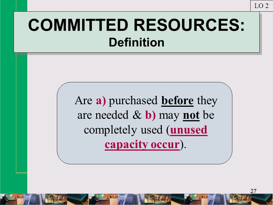 27 COMMITTED RESOURCES: Definition Are a) purchased before they are needed & b) may not be completely used (unused capacity occur).