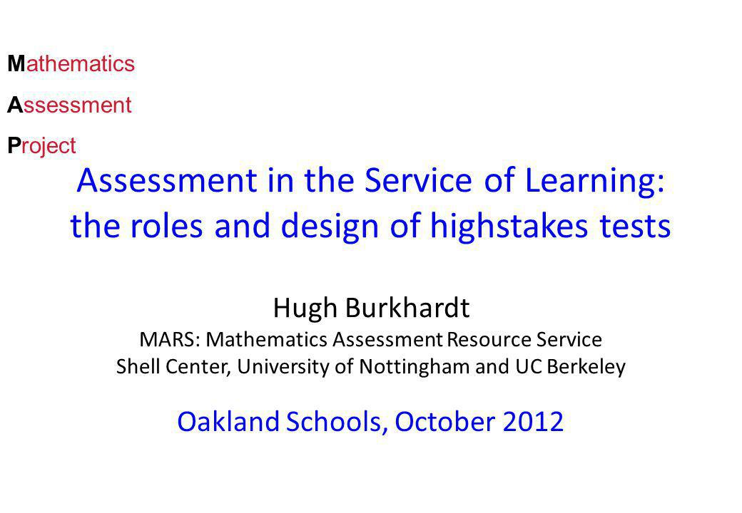 Assessment in the Service of Learning: the roles and design of highstakes tests Hugh Burkhardt MARS: Mathematics Assessment Resource Service Shell Center, University of Nottingham and UC Berkeley Oakland Schools, October 2012 Mathematics Assessment Project