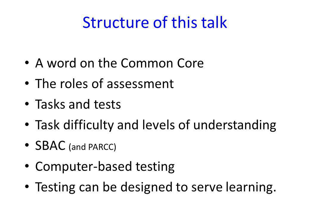 Structure of this talk A word on the Common Core The roles of assessment Tasks and tests Task difficulty and levels of understanding SBAC (and PARCC) Computer-based testing Testing can be designed to serve learning.