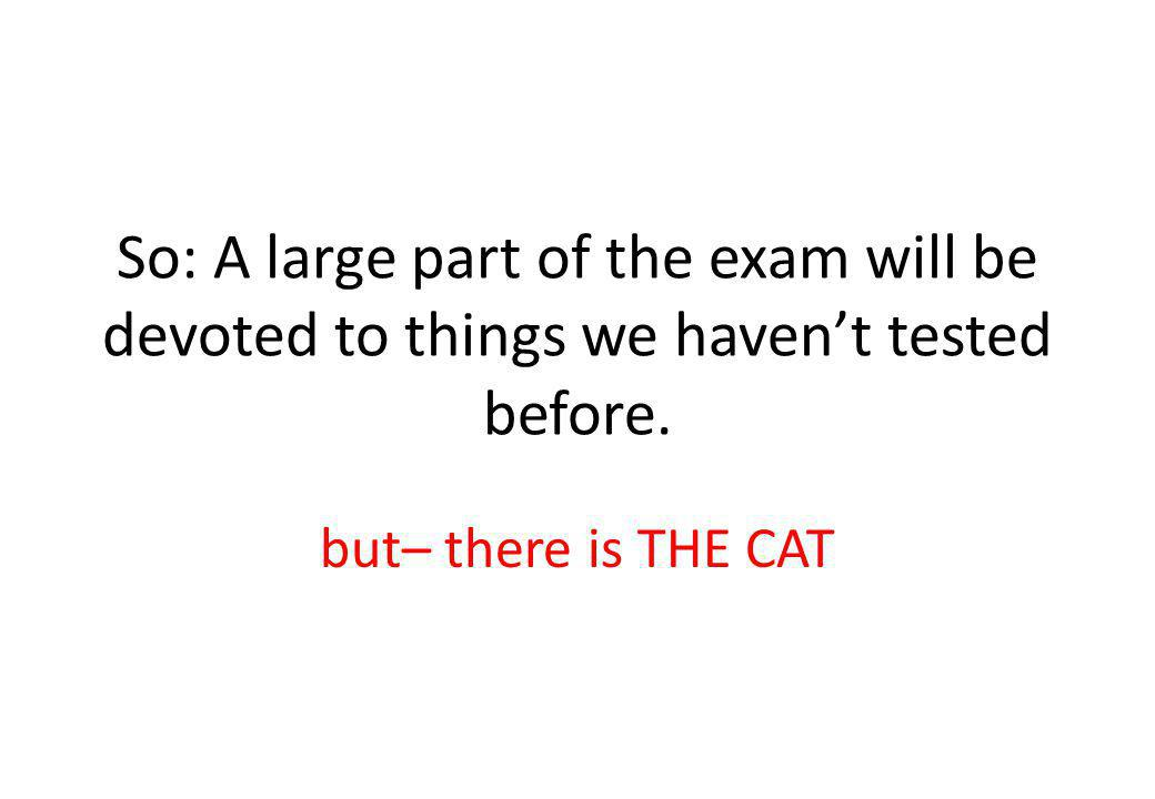 So: A large part of the exam will be devoted to things we havent tested before.