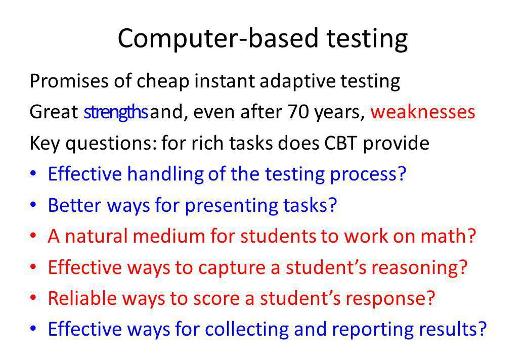 Computer-based testing Promises of cheap instant adaptive testing Great strengths and, even after 70 years, weaknesses Key questions: for rich tasks does CBT provide Effective handling of the testing process.