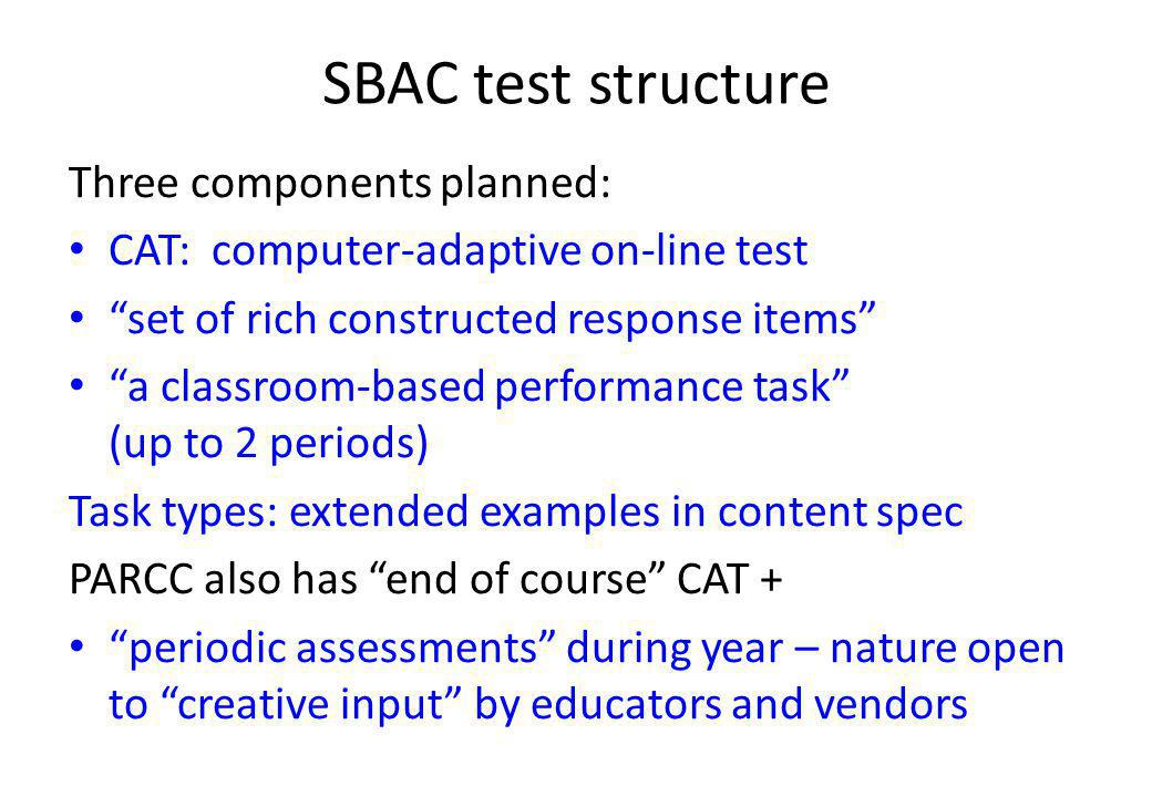 SBAC test structure Three components planned: CAT: computer-adaptive on-line test set of rich constructed response items a classroom-based performance task (up to 2 periods) Task types: extended examples in content spec PARCC also has end of course CAT + periodic assessments during year – nature open to creative input by educators and vendors