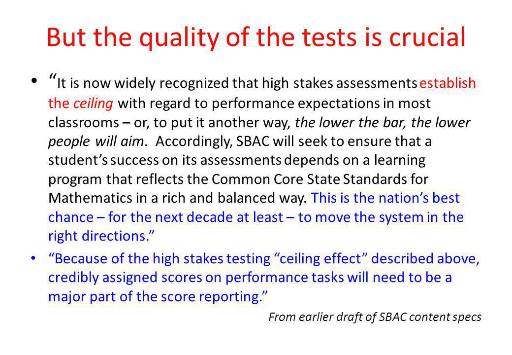 But the quality of the tests is crucial It is now widely recognized that high stakes assessments establish the ceiling with regard to performance expectations in most classrooms – or, to put it another way, the lower the bar, the lower people will aim.