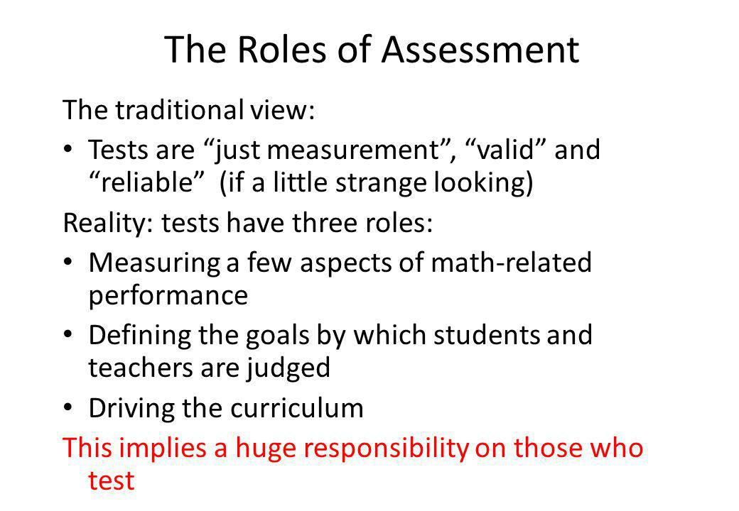 The Roles of Assessment The traditional view: Tests are just measurement, valid and reliable (if a little strange looking) Reality: tests have three roles: Measuring a few aspects of math-related performance Defining the goals by which students and teachers are judged Driving the curriculum This implies a huge responsibility on those who test