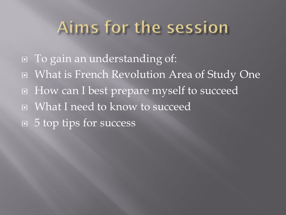 To gain an understanding of: What is French Revolution Area of Study One How can I best prepare myself to succeed What I need to know to succeed 5 top tips for success