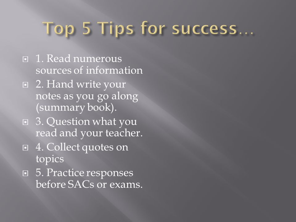 1. Read numerous sources of information 2. Hand write your notes as you go along (summary book).