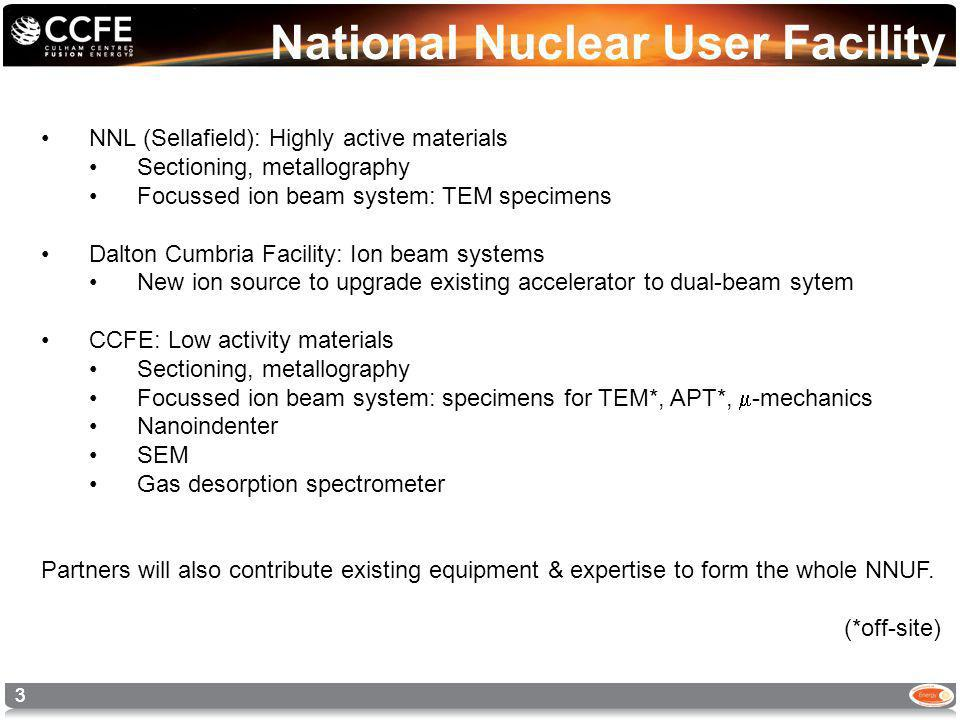 33 National Nuclear User Facility NNL (Sellafield): Highly active materials Sectioning, metallography Focussed ion beam system: TEM specimens Dalton Cumbria Facility: Ion beam systems New ion source to upgrade existing accelerator to dual-beam sytem CCFE: Low activity materials Sectioning, metallography Focussed ion beam system: specimens for TEM*, APT*, -mechanics Nanoindenter SEM Gas desorption spectrometer Partners will also contribute existing equipment & expertise to form the whole NNUF.