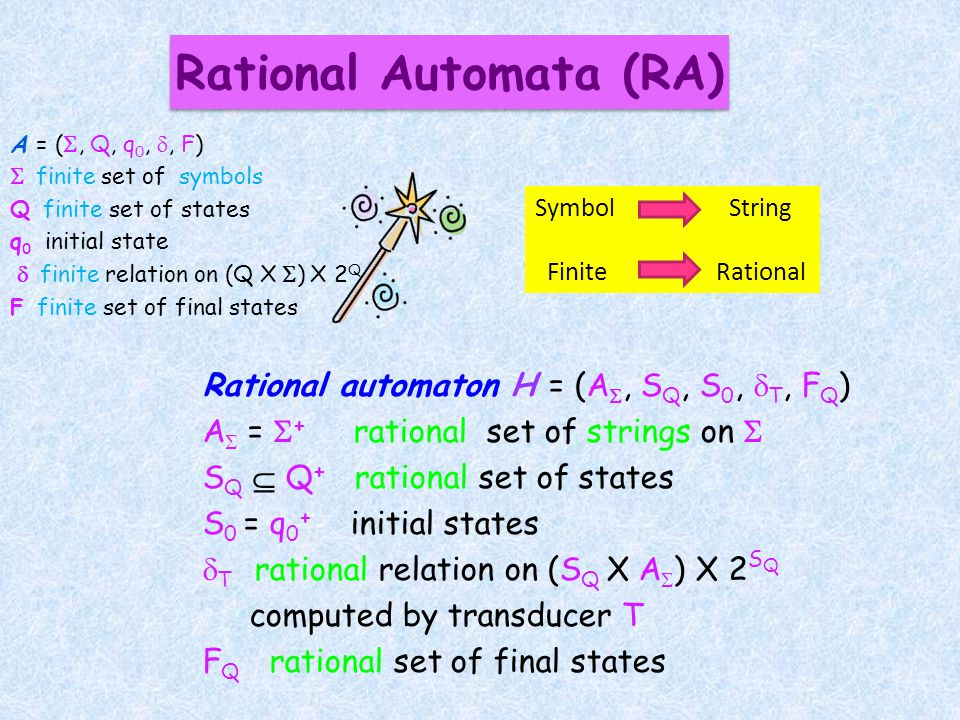 Rational automaton H = (A, S Q, S 0, T, F Q ) A = + rational set of strings on S Q Q + rational set of states S 0 = q 0 + initial states T rational relation on (S Q X A ) X 2 S Q computed by transducer T F Q rational set of final states A = (, Q, q 0,, F) finite set of symbols Q finite set of states q 0 initial state finite relation on (Q X ) X 2 Q F finite set of final states Rational Automata (RA) Symbol String Finite Rational